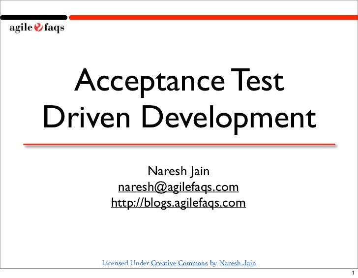 Acceptance TestDriven Development             Naresh Jain      naresh@agilefaqs.com     http://blogs.agilefaqs.com   Licen...