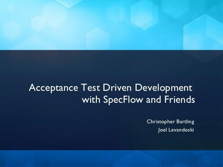 Acceptance Test Driven Development  with SpecFlow and Friends <ul><li>Christopher Bartling </li></ul><ul><li>Joel Levandos...