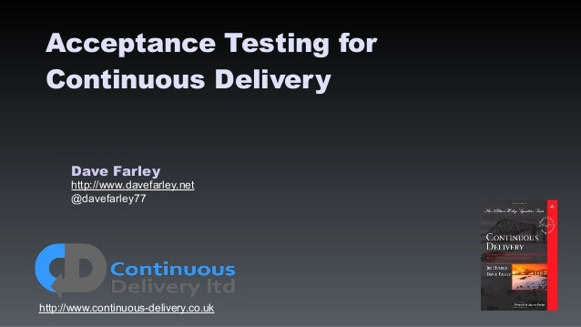 Dave Farley http://www.davefarley.net @davefarley77 http://www.continuous-delivery.co.uk Acceptance Testing for Continuous...