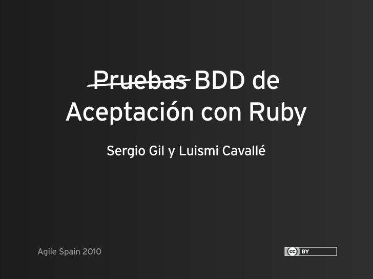 Pruebas BDD de       Aceptación con Ruby                    Sergio Gil y Luismi Cavallé     Agile Spain 2010