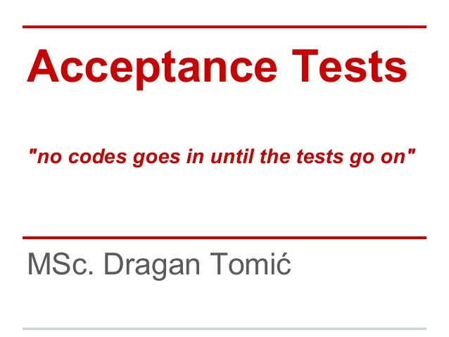 """Acceptance Tests""""no codes goes in until the tests go on""""MSc. Dragan Tomić"""