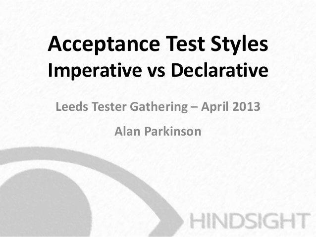 Acceptance Test StylesImperative vs DeclarativeLeeds Tester Gathering – April 2013Alan Parkinson