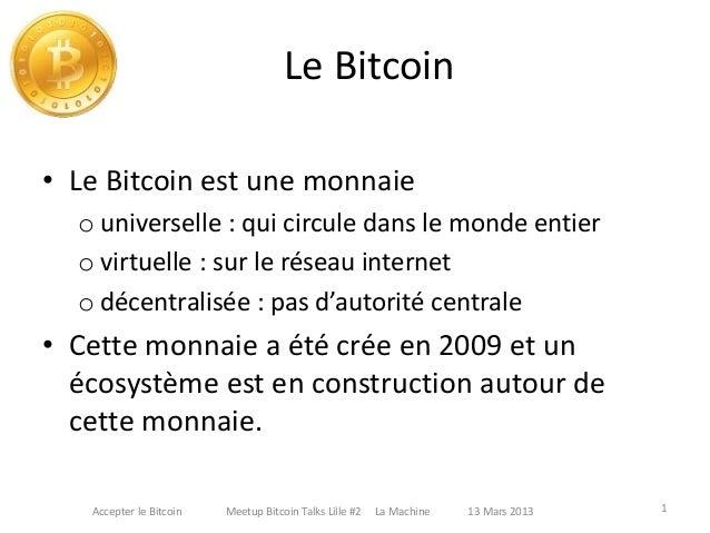 Le Bitcoin • Le Bitcoin est une monnaie o universelle : qui circule dans le monde entier o virtuelle : sur le réseau inter...