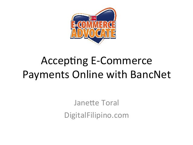 Accep%ng	   E-­‐Commerce	    Payments	   Online	   with	   BancNet	    Jane<e	   Toral	    DigitalFilipino.com