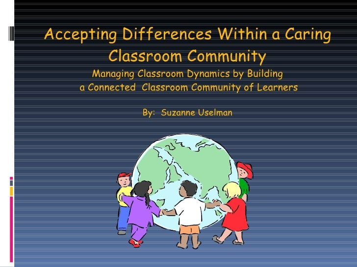 Accepting Differences Within a Caring Classroom Community Managing Classroom Dynamics by Building  a Connected  Classroom ...
