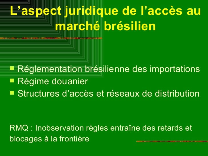 L'aspect juridique de l'accès au marché brésilien <ul><li>Réglementation brésilienne des importations </li></ul><ul><li>Ré...