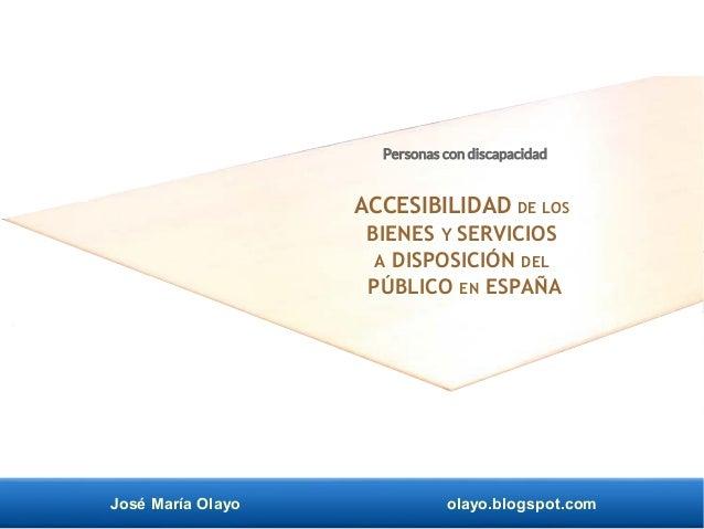 José María Olayo olayo.blogspot.com Personas con discapacidad ACCESIBILIDAD DE LOS BIENES Y SERVICIOS A DISPOSICIÓN DEL PÚ...
