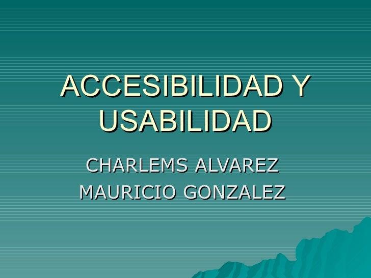 ACCESIBILIDAD Y USABILIDAD CHARLEMS ALVAREZ  MAURICIO GONZALEZ