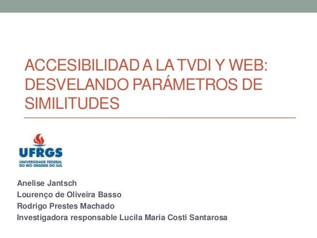 ACCESIBILIDAD A LA TVDI Y WEB: DESVELANDO PARÁMETROS DE SIMILITUDES  Anelise Jantsch Lourenço de Oliveira Basso Rodrigo Pr...