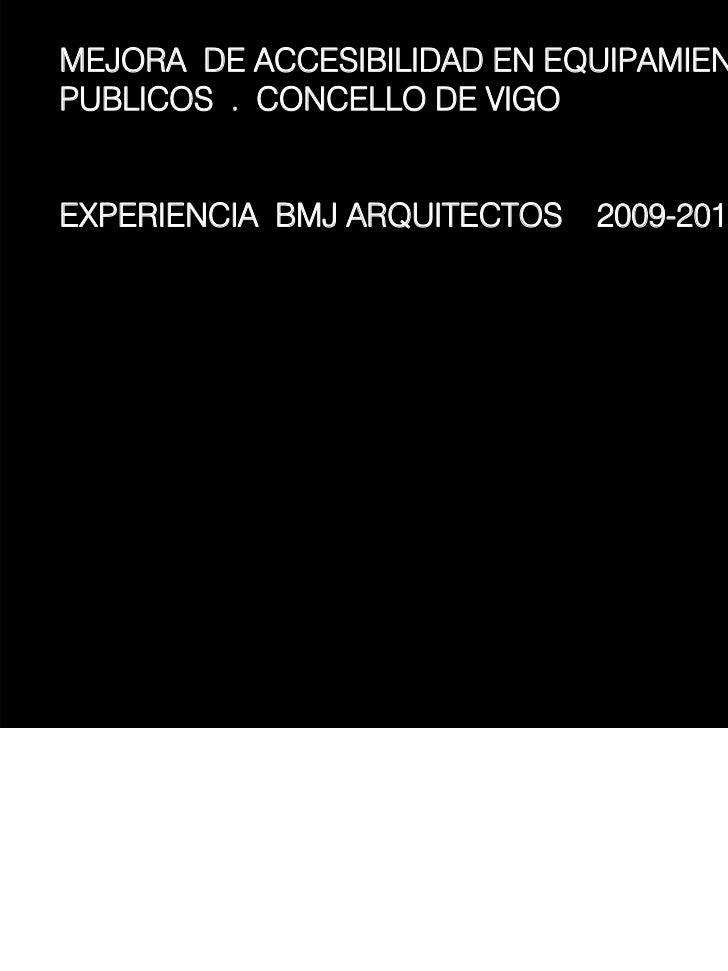 MEJORA DE ACCESIBILIDAD EN EQUIPAMIENTOSPUBLICOS . CONCELLO DE VIGOEXPERIENCIA BMJ ARQUITECTOS   2009-2011                ...
