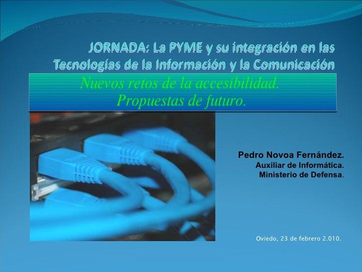 Nuevos retos de la accesibilidad.  Propuestas de futuro. Pedro Novoa Fernández. Auxiliar de Informática. Ministerio de Def...