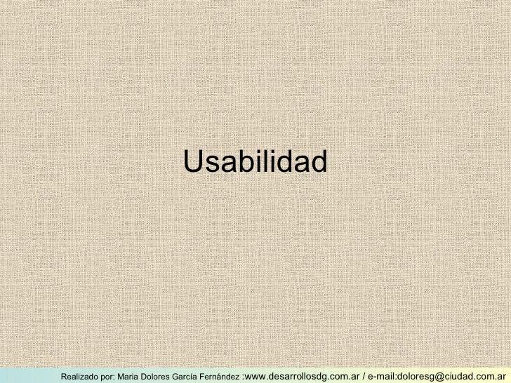 Usabilidad Realizado por: Maria Dolores García Fernández  :www.desarrollosdg.com.ar / e-mail:doloresg@ciudad.com.ar
