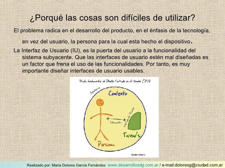 ¿Porqué las cosas son difíciles de utilizar? <ul><li>El problema radica en el desarrollo del producto, en el énfasis de la...