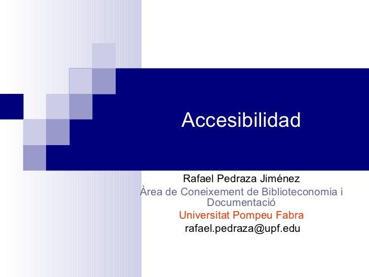 Accesibilidad Rafael Pedraza Jiménez Àrea de Coneixement de Biblioteconomia i Documentació Universitat Pompeu Fabra [email...