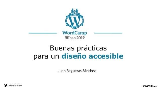 Juan Regueras Sánchez @ReguerasJuan #WCBilbao Buenas prácticas para un diseño accesible