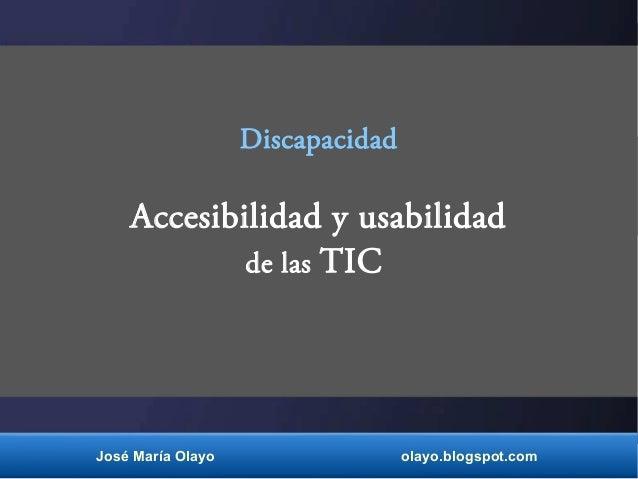 Discapacidad Accesibilidad y usabilidad de las TIC José María Olayo olayo.blogspot.com