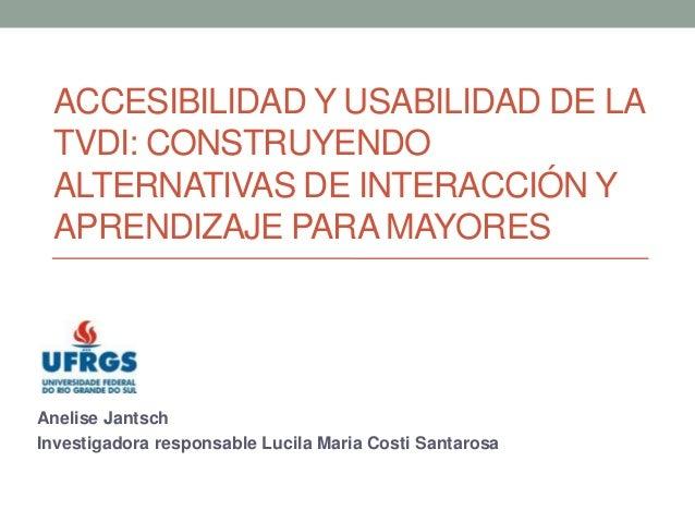 ACCESIBILIDAD Y USABILIDAD DE LA TVDI: CONSTRUYENDO ALTERNATIVAS DE INTERACCIÓN Y APRENDIZAJE PARA MAYORES  Anelise Jantsc...