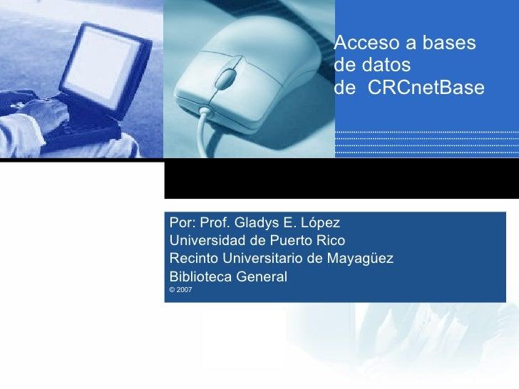 Acceso a bases de datos  de  CRCnetBase Por: Prof. Gladys E. López  Universidad de Puerto Rico  Recinto Universitario de M...