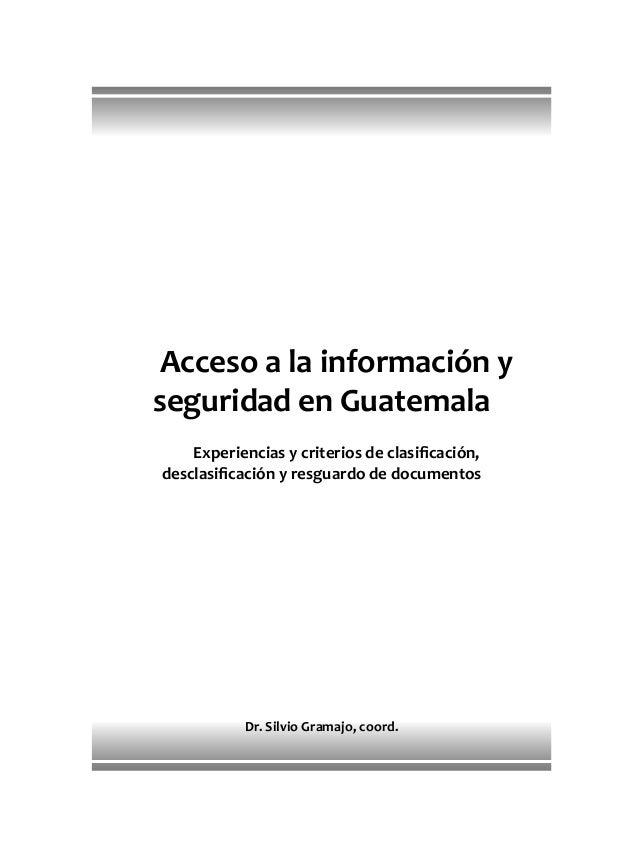 Acceso a la información y seguridad en Guatemala Experiencias y criterios de clasificación, desclasificación y resguardo de ...