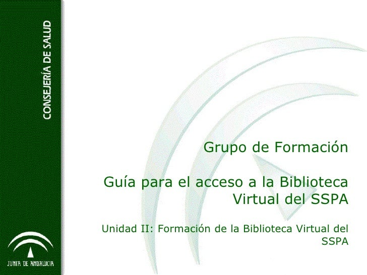 Grupo de Formación Guía para el acceso a la Biblioteca Virtual del SSPA Unidad II: Formación de la Biblioteca Virtual del ...