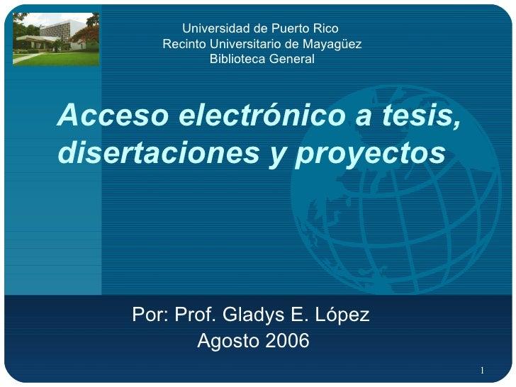 Acceso electrónico a tesis, disertaciones y proyectos Por: Prof. Gladys E. López  Agosto 2006 Universidad de Puerto Rico  ...