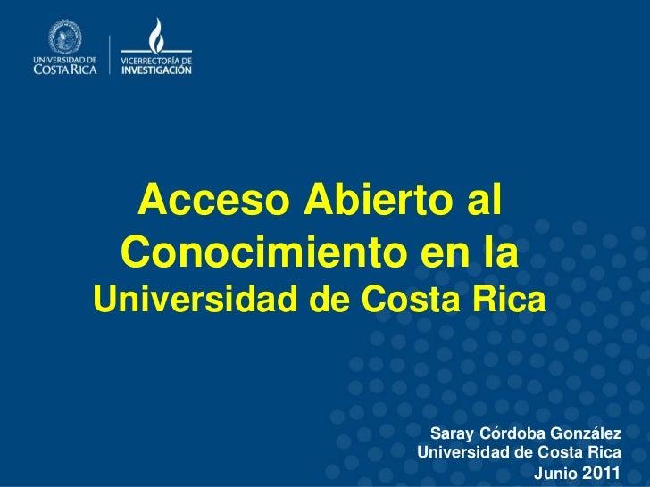 Acceso Abierto al Conocimiento en laUniversidad de Costa Rica                  Saray Córdoba González                 Univ...