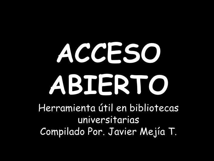 ACCESO  ABIERTOHerramienta útil en bibliotecas universitariasCompilado Por. Javier Mejía T.<br />