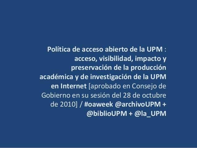 Política de acceso abierto de la UPM : acceso, visibilidad, impacto y preservación de la producción académica y de investi...