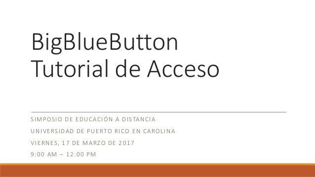BigBlueButton Tutorial de Acceso SIMPOSIO DE EDUCACIÓN A DISTANCIA UNIVERSIDAD DE PUERTO RICO EN CAROLINA VIERNES, 17 DE M...