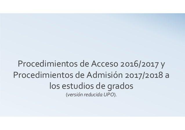 Procedimientos de Acceso 2016/2017 y Procedimientos de Admisión 2017/2018 a los estudios de grados (versión reducida UPO).