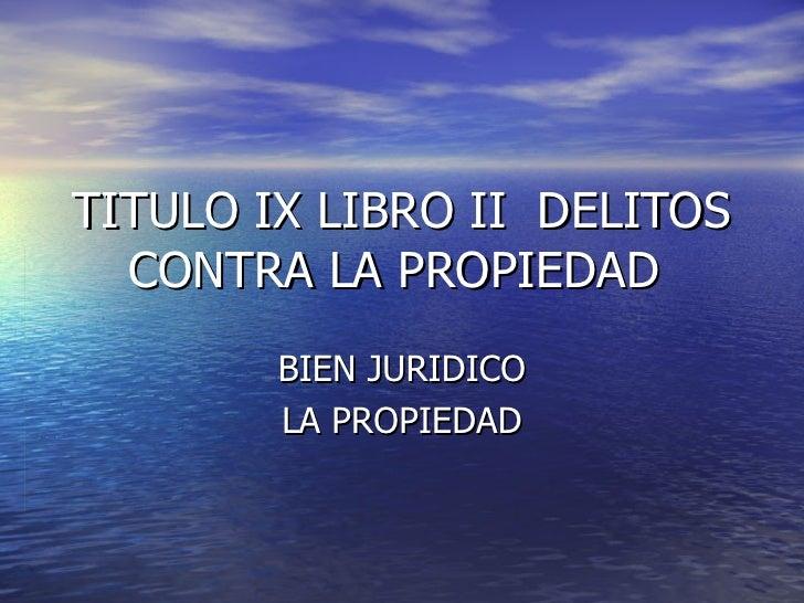 TITULO IX LIBRO II  DELITOS CONTRA LA PROPIEDAD  BIEN JURIDICO LA PROPIEDAD