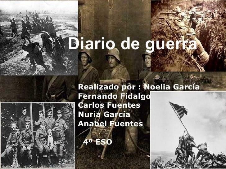 Diario de guerra  Realizado por : Noelia García Fernando Fidalgo  Carlos Fuentes Nuria García  Anabel Fuentes 4º ESO