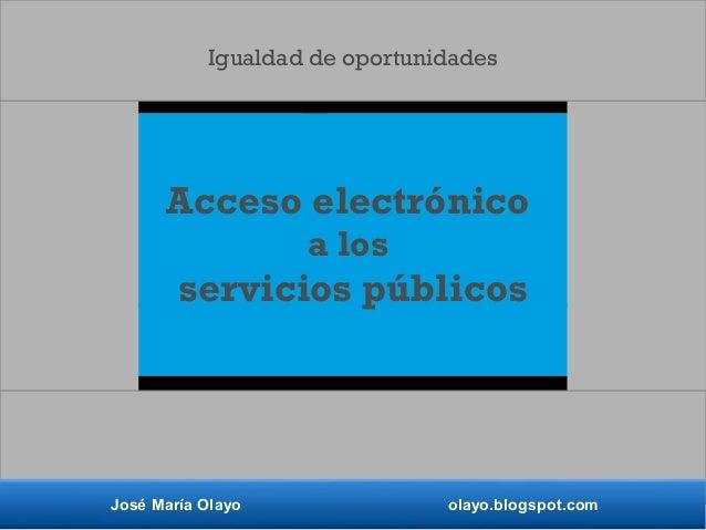 Acceso electrónico a los servicios públicos José María Olayo olayo.blogspot.com Igualdad de oportunidades