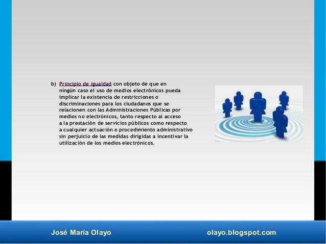 José María Olayo olayo.blogspot.com b) Principio de igualdad con objeto de que en ningún caso el uso de medios electrónico...
