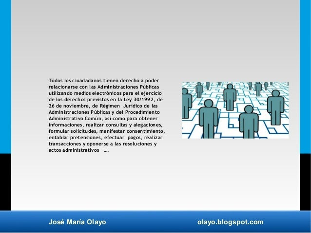 José María Olayo olayo.blogspot.com Todos los ciuadadanos tienen derecho a poder relacionarse con las Administraciones Púb...