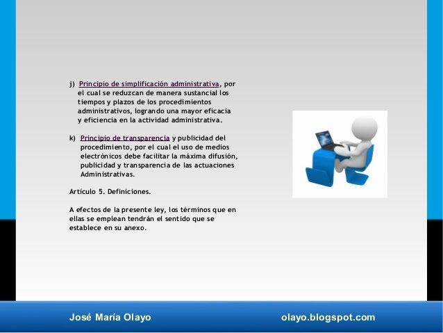José María Olayo olayo.blogspot.com j) Principio de simplificación administrativa, por el cual se reduzcan de manera susta...