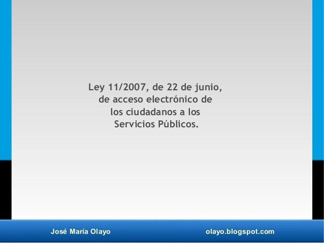 José María Olayo olayo.blogspot.com Ley 11/2007, de 22 de junio, de acceso electrónico de los ciudadanos a los Servicios P...