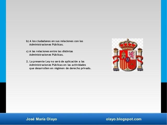 José María Olayo olayo.blogspot.com b) A los ciudadanos en sus relaciones con las Administraciones Públicas. c) A las rela...