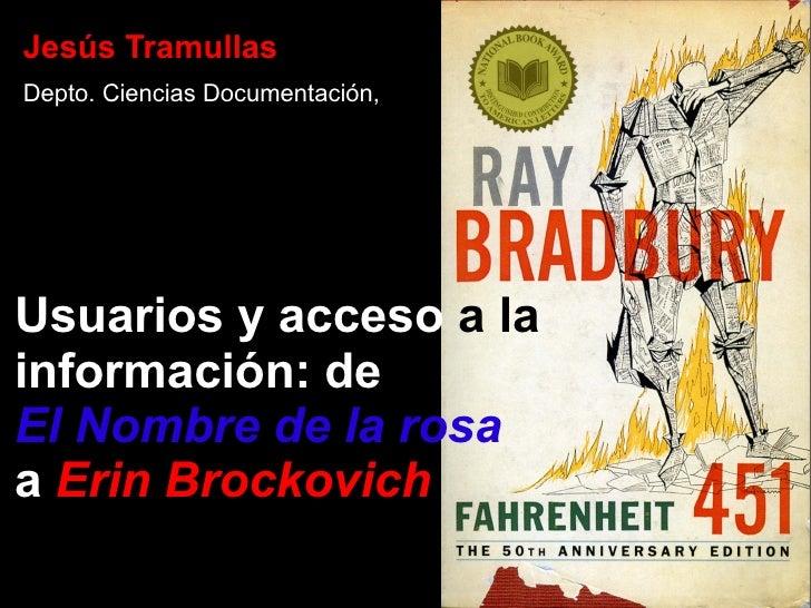Usuarios y acceso  a la  información: de El Nombre de la rosa a   Erin Brockovich <ul>Jesús Tramullas Depto. Ciencias Docu...