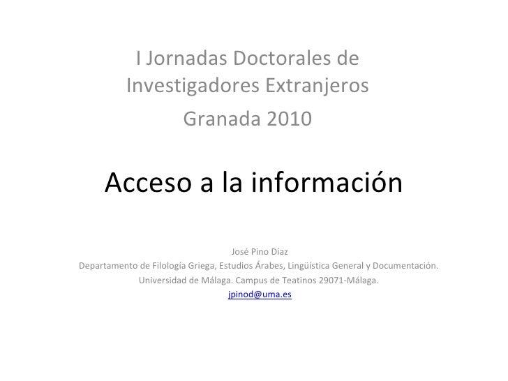 Acceso a la información I Jornadas Doctorales de Investigadores Extranjeros Granada 2010 José Pino Díaz Departamento de Fi...