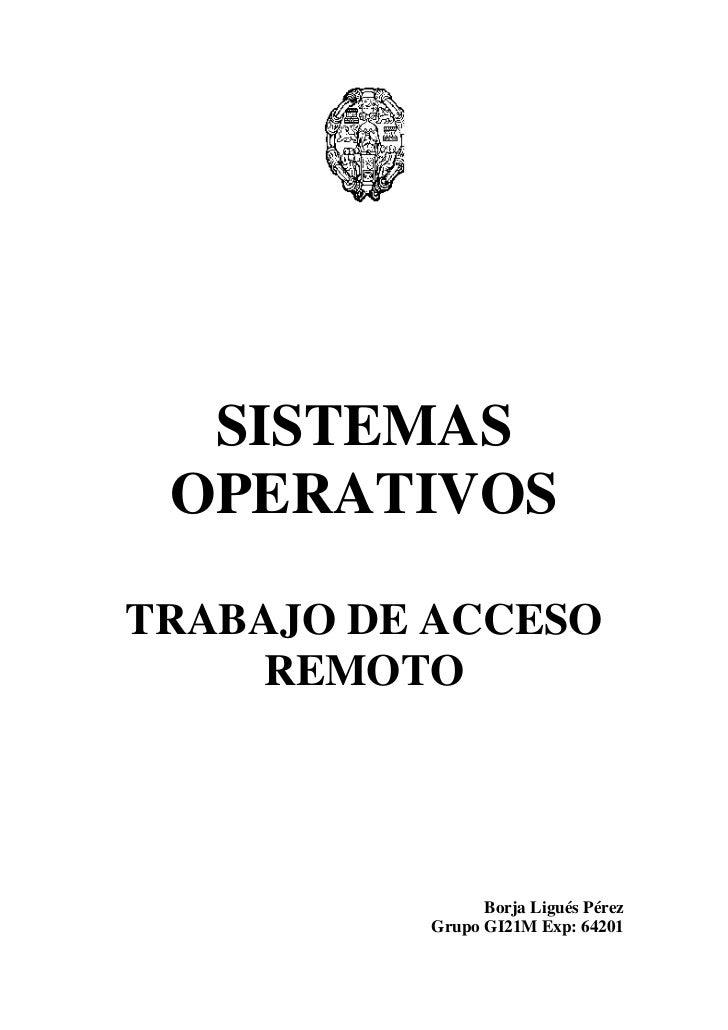 SISTEMAS OPERATIVOS<br />TRABAJO DE ACCESO REMOTO<br />Borja Ligués Pérez<br />Grupo GI21M Exp: 64201<br />¿Qué es?<br />E...