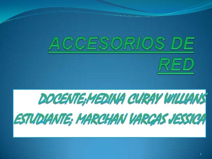 ACCESORIOS DE RED<br />DOCENTE;MEDINA CURAY WILLIANS<br />ESTUDIANTE; MARCHAN VARGAS JESSICA <br />1<br />
