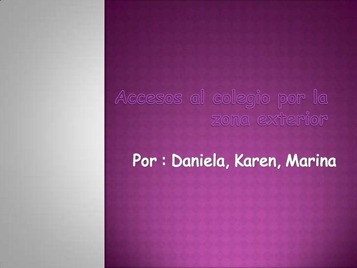 Accesos al colegio por la zona exterior<br />Por : Daniela, Karen, Marina<br />