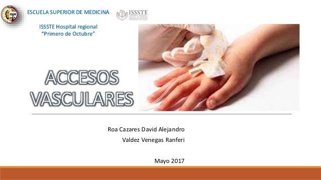 ACCESOS VASCULARES Roa Cazares David Alejandro Valdez Venegas Ranferi Mayo 2017 ESCUELA SUPERIOR DE MEDICINA ISSSTE Hospit...