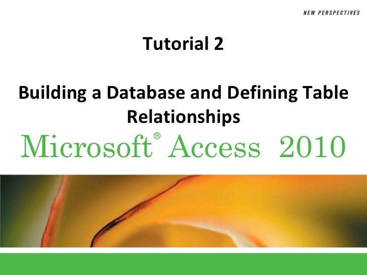 Tutorial 2Building a Database and Defining Table             RelationshipsMicrosoft Access 2010               ®