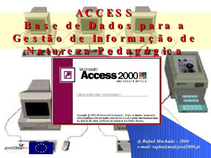 @ Rafael Machado – 2004 e-mail:  [email_address] ACCESS Base de Dados para a Gestão de Informação de Natureza Pedagógica