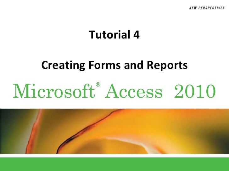 Tutorial 4  Creating Forms and ReportsMicrosoft Access 2010           ®