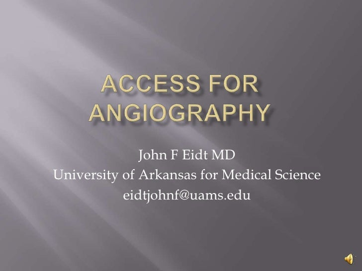 Access for angiography<br />John F Eidt MD<br />University of Arkansas for Medical Science<br />eidtjohnf@uams.edu<br />
