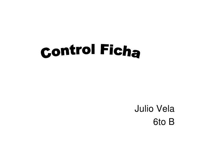 Julio Vela<br />6to B<br />Control Ficha<br />