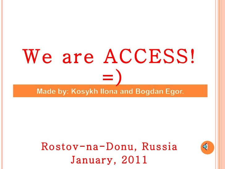 <ul><li>We are ACCESS!=) </li></ul><ul><li>Rostov-na-Donu, Russia </li></ul><ul><li>January, 2011 </li></ul>